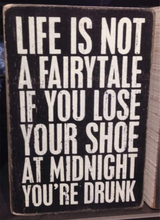 life-is-not-a-fairy-tale-if-you-lose-your-shoe-you-are-drunk